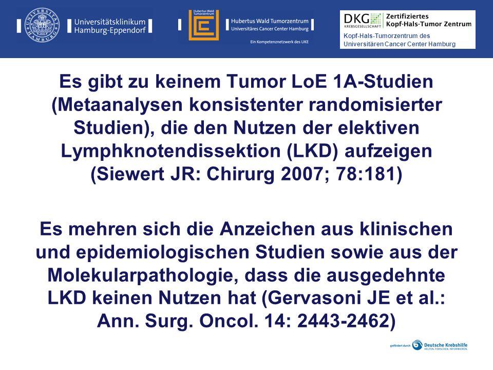 Es gibt zu keinem Tumor LoE 1A-Studien (Metaanalysen konsistenter randomisierter Studien), die den Nutzen der elektiven Lymphknotendissektion (LKD) aufzeigen (Siewert JR: Chirurg 2007; 78:181)