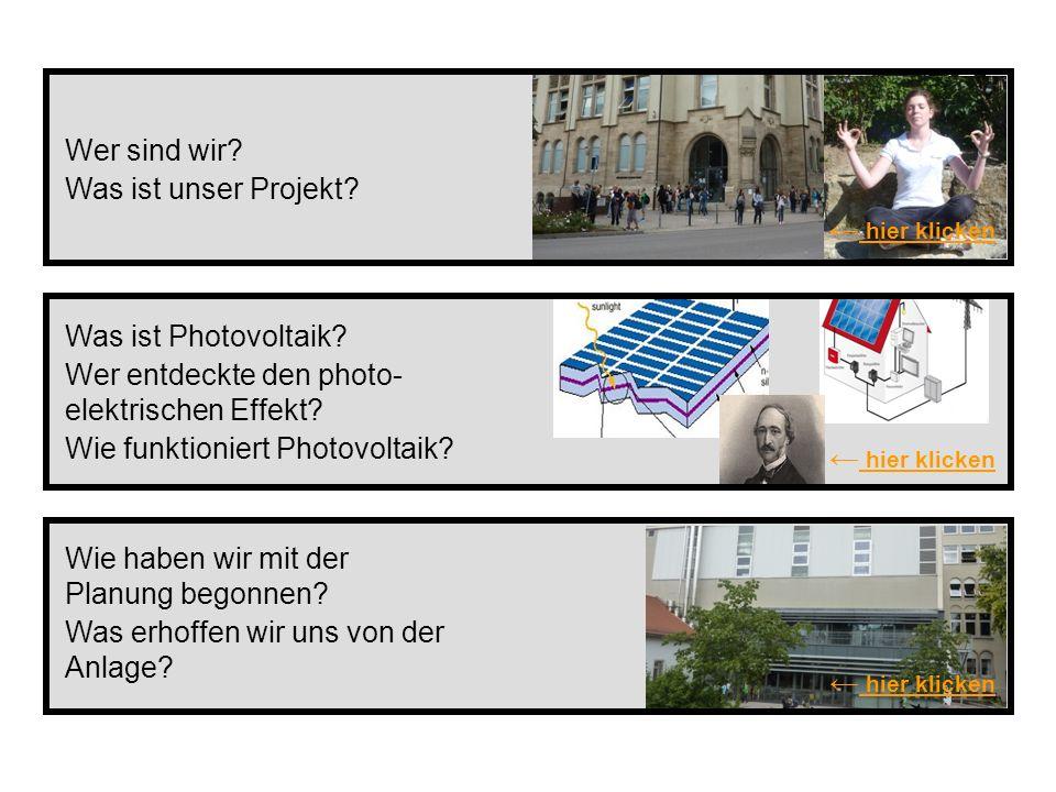Wer sind wir Was ist unser Projekt ← hier klicken. Was ist Photovoltaik Wer entdeckte den photo- elektrischen Effekt