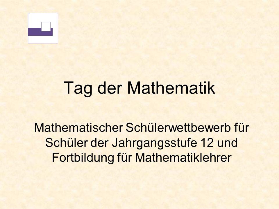 Tag der Mathematik Mathematischer Schülerwettbewerb für Schüler der Jahrgangsstufe 12 und Fortbildung für Mathematiklehrer.