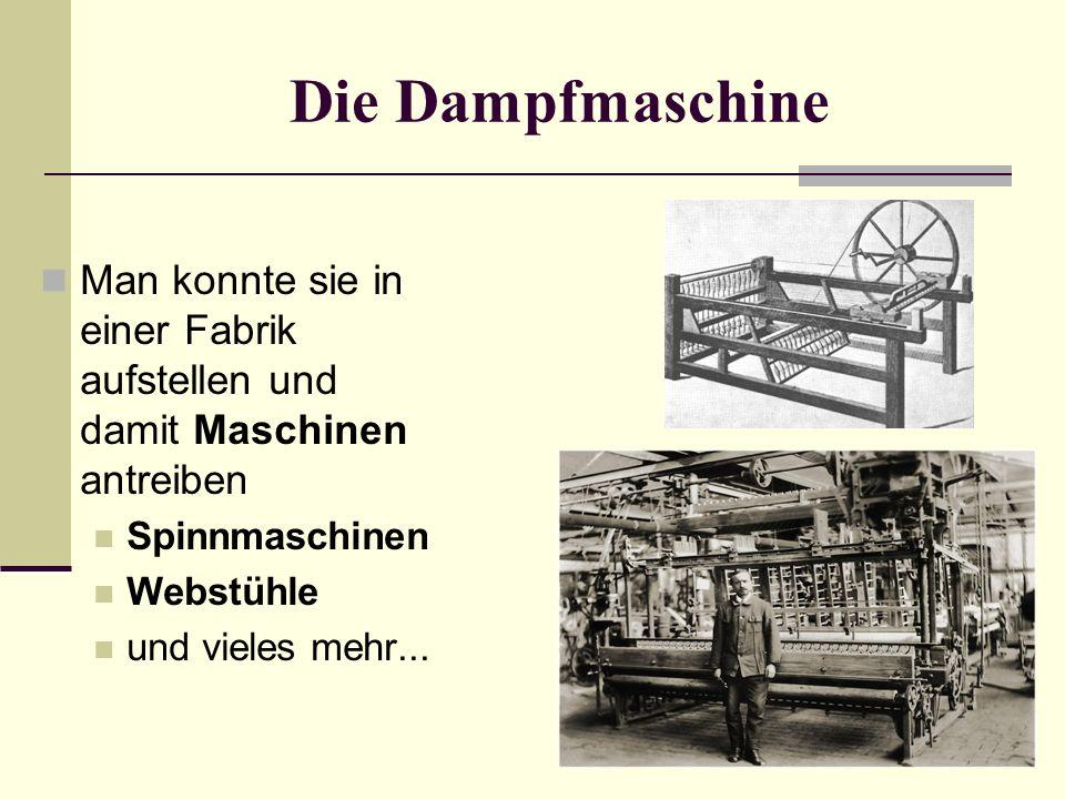 Die Dampfmaschine Man konnte sie in einer Fabrik aufstellen und damit Maschinen antreiben. Spinnmaschinen.