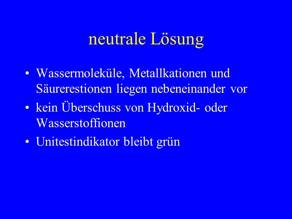 neutrale Lösung Wassermoleküle, Metallkationen und Säurerestionen liegen nebeneinander vor. kein Überschuss von Hydroxid- oder Wasserstoffionen.