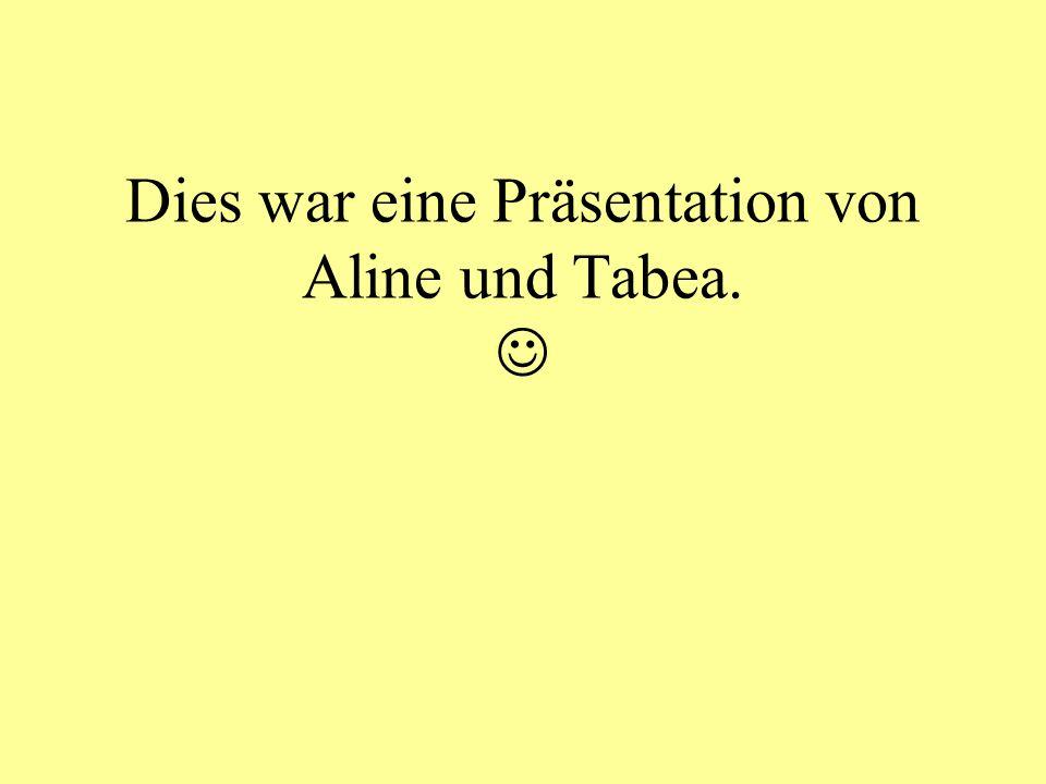 Dies war eine Präsentation von Aline und Tabea. 