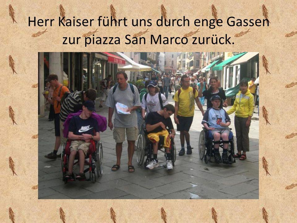 Herr Kaiser führt uns durch enge Gassen zur piazza San Marco zurück.