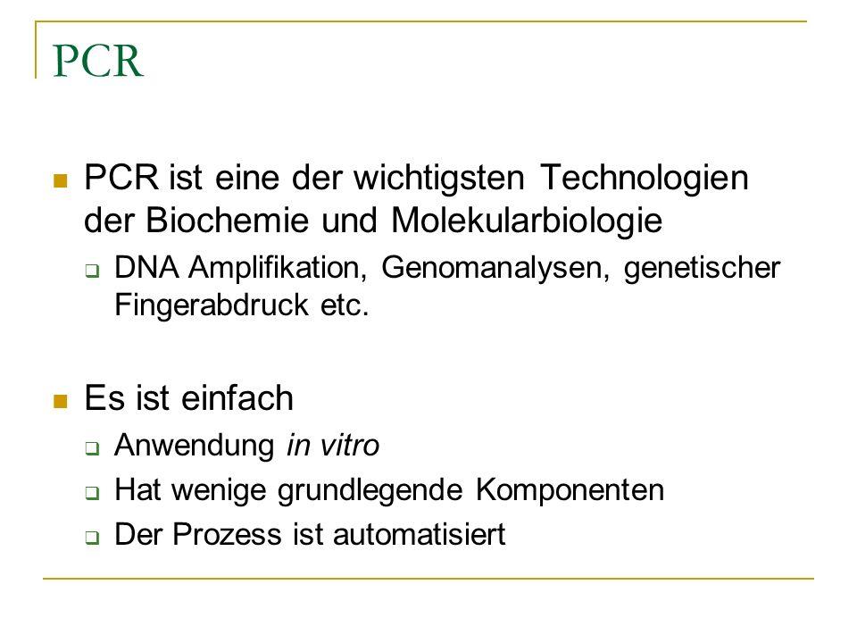 PCR PCR ist eine der wichtigsten Technologien der Biochemie und Molekularbiologie. DNA Amplifikation, Genomanalysen, genetischer Fingerabdruck etc.