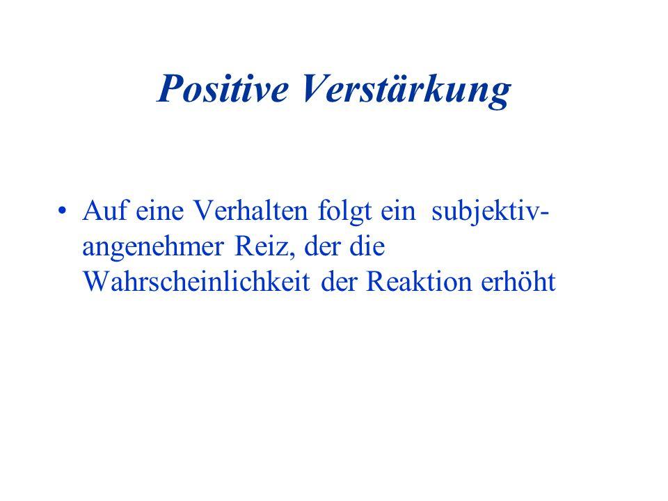 Positive Verstärkung Auf eine Verhalten folgt ein subjektiv- angenehmer Reiz, der die Wahrscheinlichkeit der Reaktion erhöht.