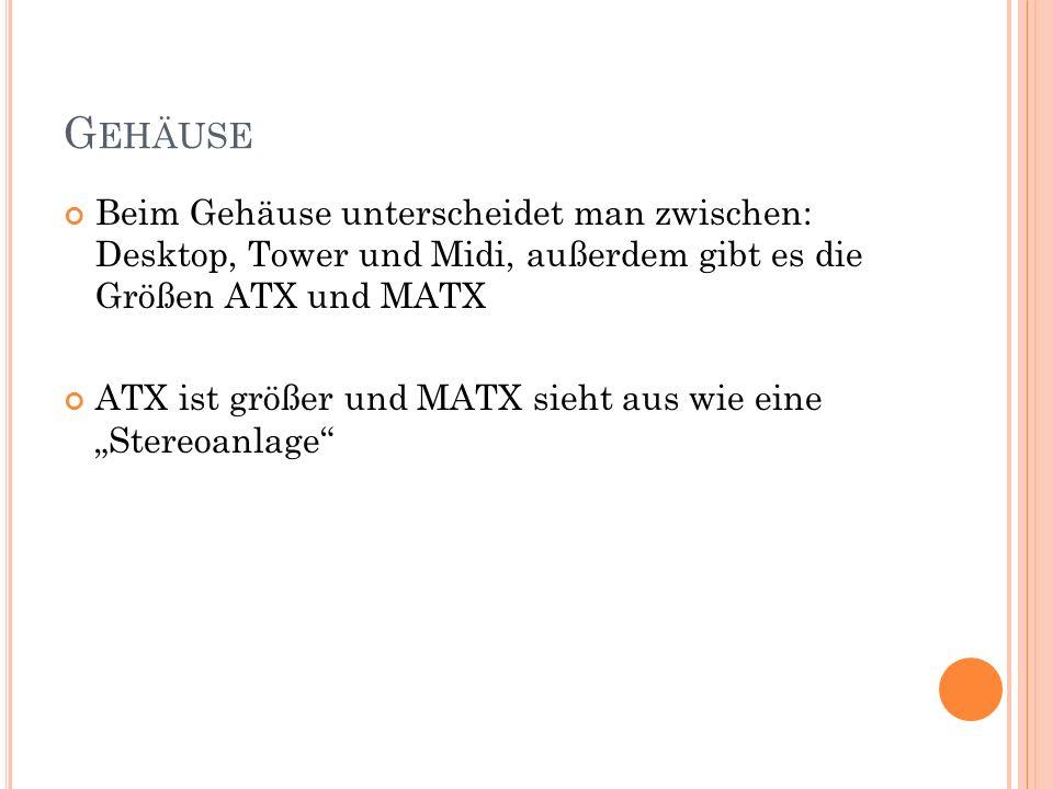Gehäuse Beim Gehäuse unterscheidet man zwischen: Desktop, Tower und Midi, außerdem gibt es die Größen ATX und MATX.