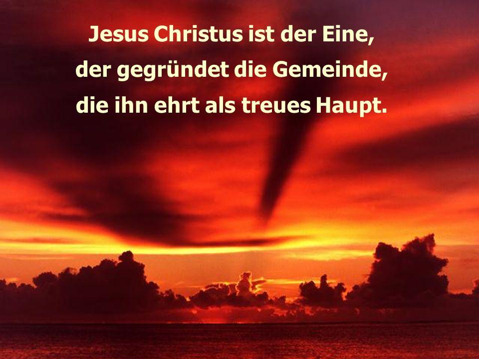 Jesus Christus ist der Eine, der gegründet die Gemeinde,