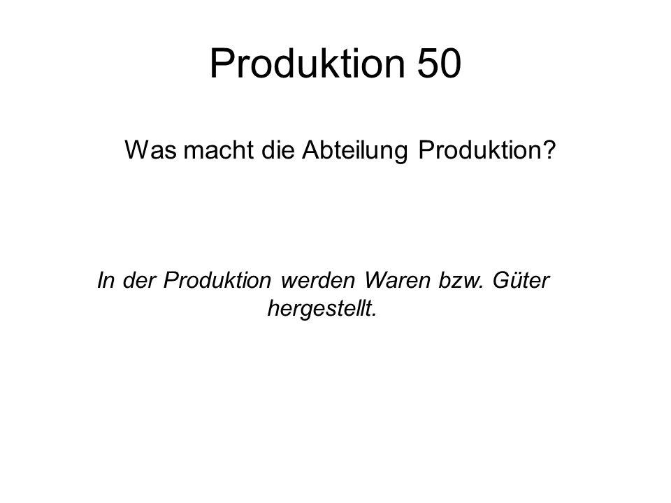 Produktion 50 Was macht die Abteilung Produktion