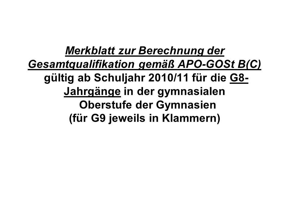 Merkblatt zur Berechnung der Gesamtqualifikation gemäß APO-GOSt B(C) gültig ab Schuljahr 2010/11 für die G8-Jahrgänge in der gymnasialen Oberstufe der Gymnasien (für G9 jeweils in Klammern)