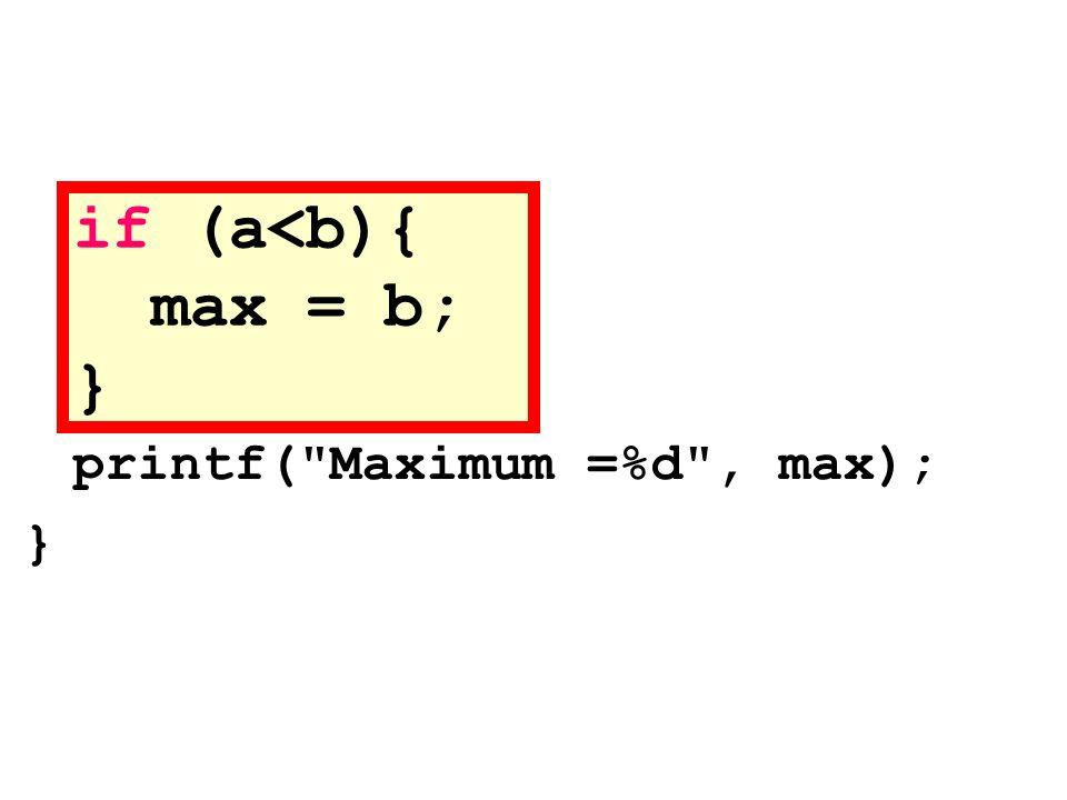 if (a<b){ max = b; } printf( Maximum =%d , max); }