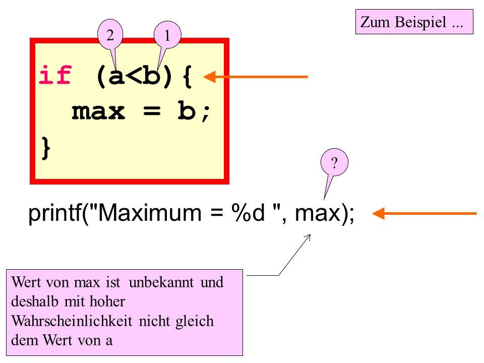 if (a<b){ max = b; } printf( Maximum = %d , max); Zum Beispiel ...