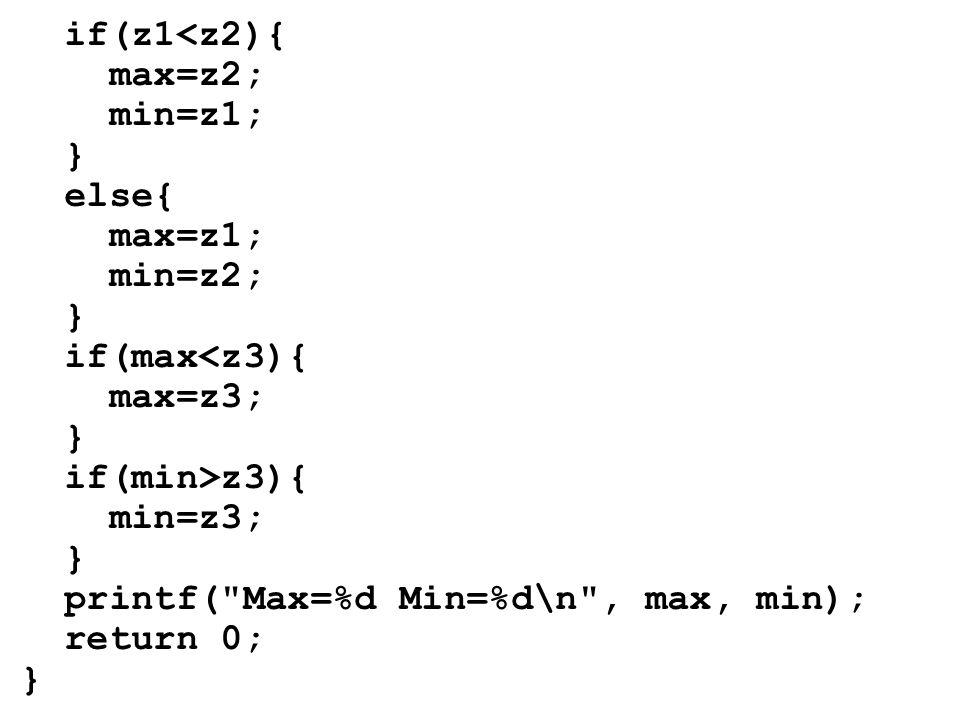 if(z1<z2){ max=z2; min=z1; } else{ max=z1; min=z2; } if(max<z3){ max=z3; } if(min>z3){ min=z3; } printf( Max=%d Min=%d\n , max, min); return 0; }