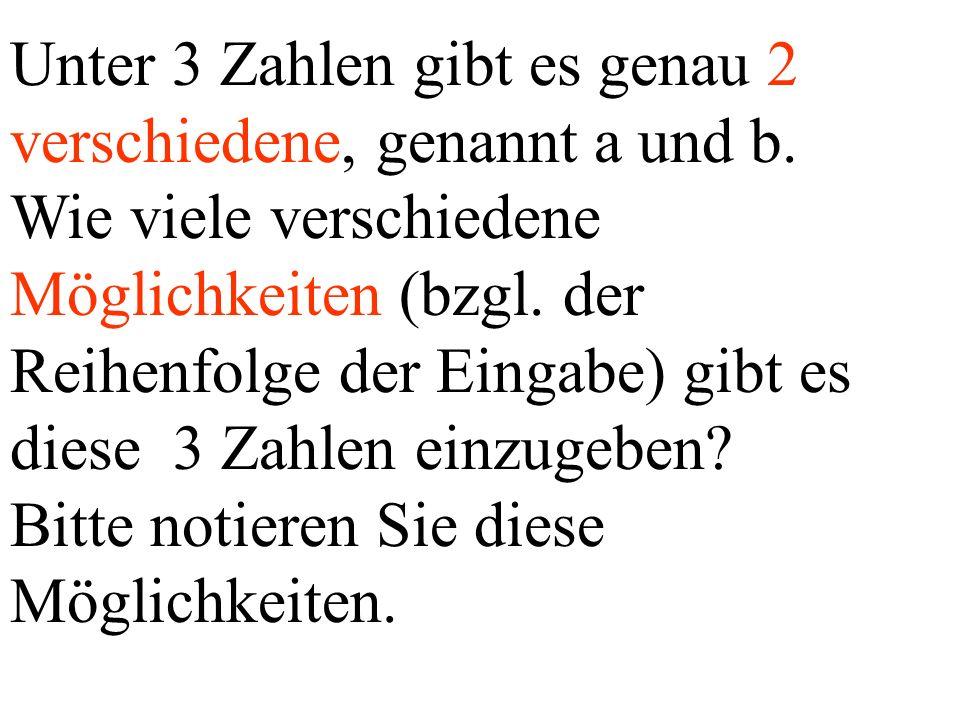 Unter 3 Zahlen gibt es genau 2 verschiedene, genannt a und b