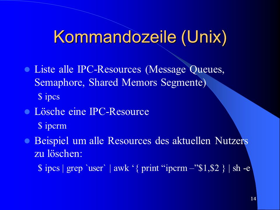 Kommandozeile (Unix) Liste alle IPC-Resources (Message Queues, Semaphore, Shared Memors Segmente) $ ipcs.