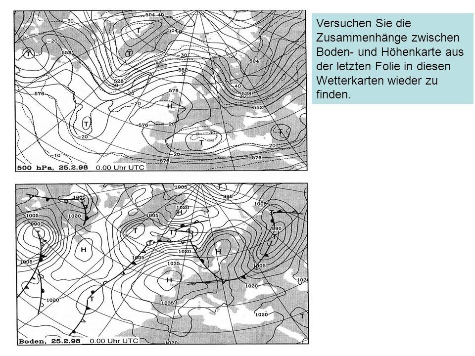 Versuchen Sie die Zusammenhänge zwischen Boden- und Höhenkarte aus der letzten Folie in diesen Wetterkarten wieder zu finden.