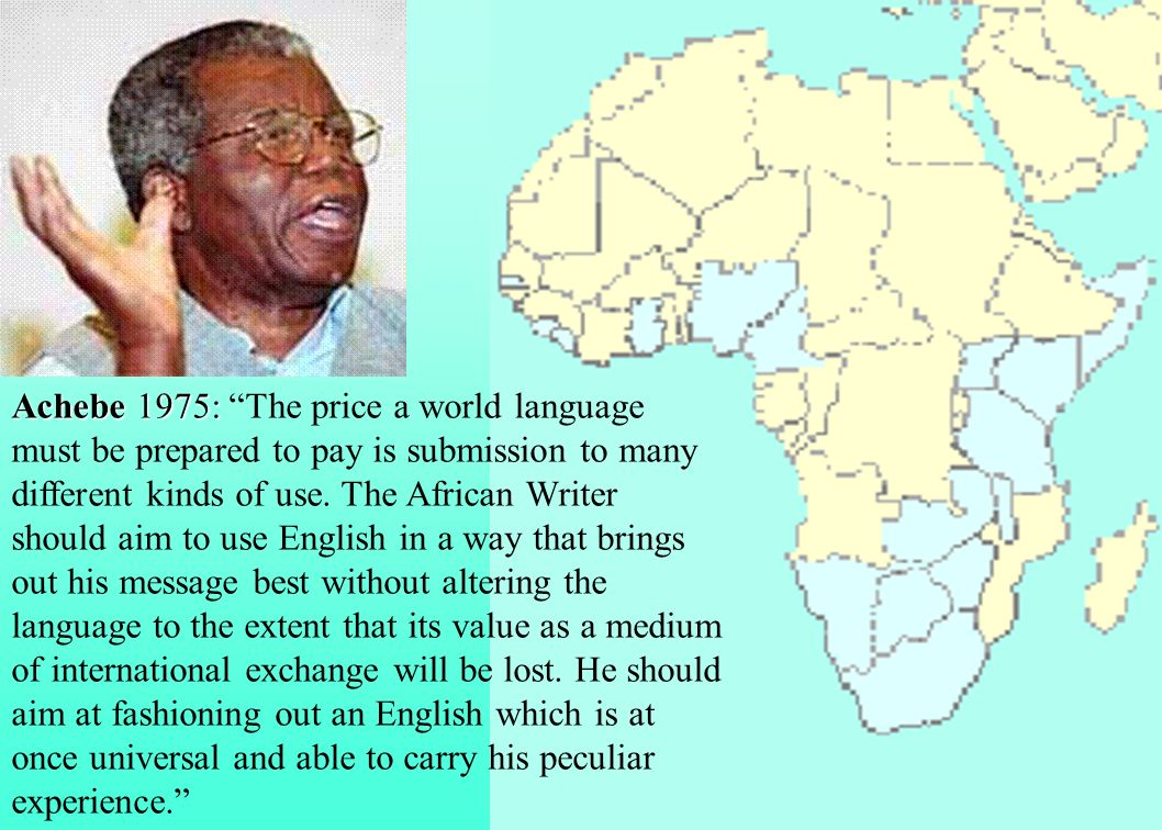 Achebe 1975: The price a world language must be prepared to pay is submission to many different kinds of use.