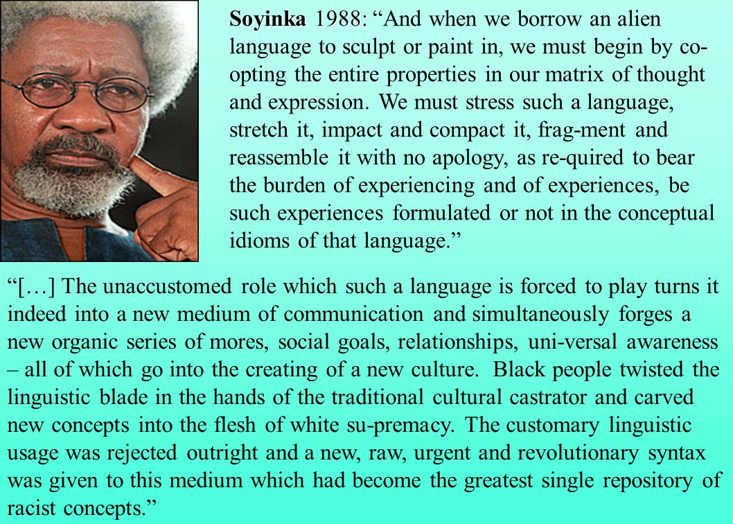 Soyinka 1988: And when we borrow an alien language to sculpt or paint in, we must begin by co-opting the entire properties in our matrix of thought and expression. We must stress such a language, stretch it, impact and compact it, frag-ment and reassemble it with no apology, as re-quired to bear the burden of experiencing and of experiences, be such experiences formulated or not in the conceptual idioms of that language.