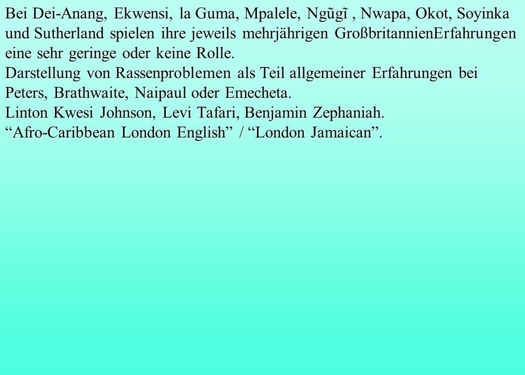 Bei Dei-Anang, Ekwensi, la Guma, Mpalele, Ngũgĩ , Nwapa, Okot, Soyinka und Sutherland spielen ihre jeweils mehrjährigen GroßbritannienErfahrungen eine sehr geringe oder keine Rolle.