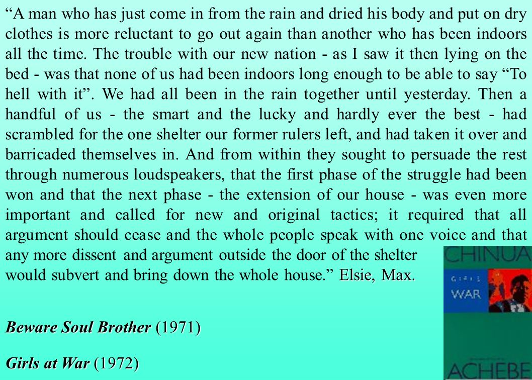 A man who has just come in from the rain and dried his body and put on dry clothes is more reluctant to go out again than another who has been indoors all the time. The trouble with our new nation - as I saw it then lying on the bed - was that none of us had been indoors long enough to be able to say To hell with it . We had all been in the rain together until yesterday. Then a handful of us - the smart and the lucky and hardly ever the best - had scrambled for the one shelter our former rulers left, and had taken it over and barricaded themselves in. And from within they sought to persuade the rest through numerous loudspeakers, that the first phase of the struggle had been won and that the next phase - the extension of our house - was even more important and called for new and original tactics; it required that all argument should cease and the whole people speak with one voice and that any more dissent and argument outside the door of the shelter