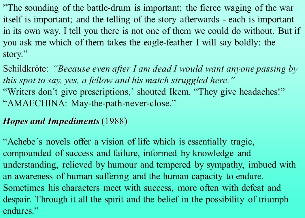 The sounding of the battle-drum is important; the fierce waging of the war itself is important; and the telling of the story afterwards - each is important in its own way. I tell you there is not one of them we could do without. But if you ask me which of them takes the eagle-feather I will say boldly: the story.