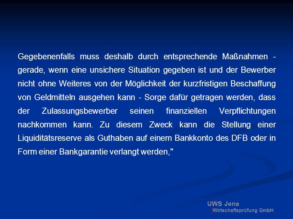 Gegebenenfalls muss deshalb durch entsprechende Maßnahmen - gerade, wenn eine unsichere Situation gegeben ist und der Bewerber nicht ohne Weiteres von der Möglichkeit der kurzfristigen Beschaffung von Geldmitteln ausgehen kann - Sorge dafür getragen werden, dass der Zulassungsbewerber seinen finanziellen Verpflichtungen nachkommen kann. Zu diesem Zweck kann die Stellung einer Liquiditätsreserve als Guthaben auf einem Bankkonto des DFB oder in Form einer Bankgarantie verlangt werden,