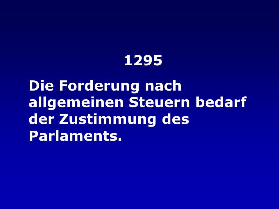 1295 Die Forderung nach allgemeinen Steuern bedarf der Zustimmung des Parlaments.