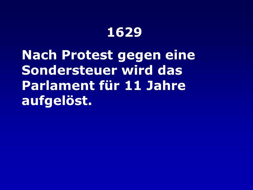 1629 Nach Protest gegen eine Sondersteuer wird das Parlament für 11 Jahre aufgelöst.