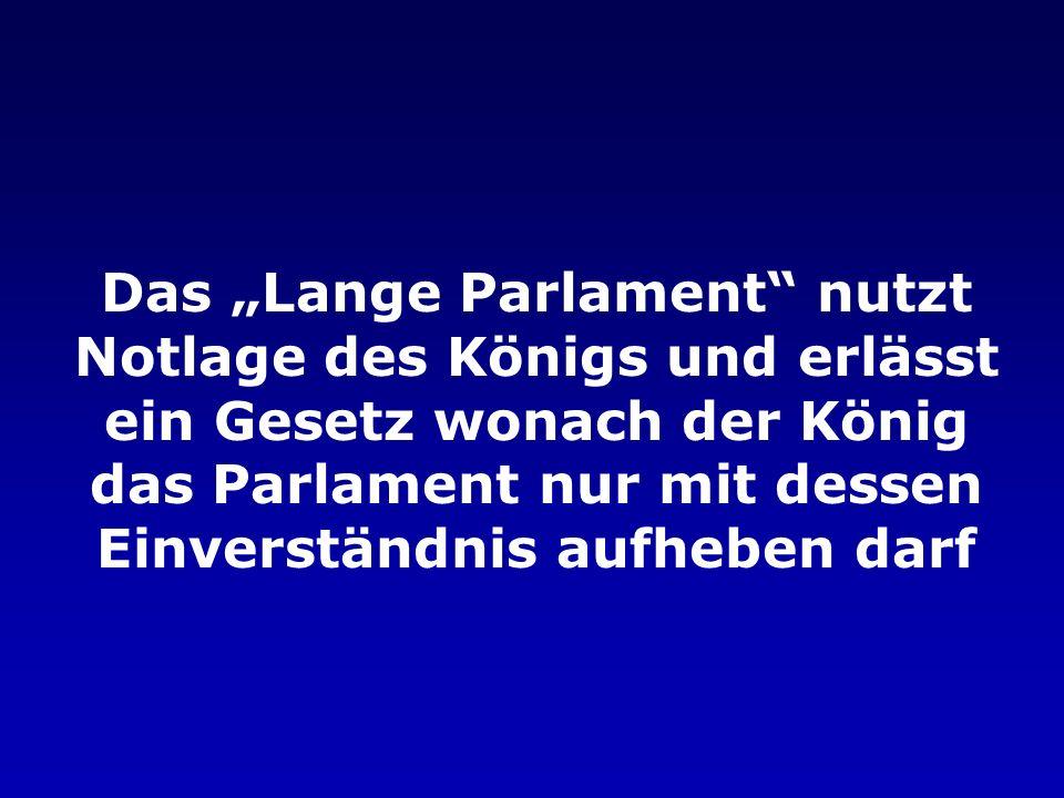 """Das """"Lange Parlament nutzt Notlage des Königs und erlässt ein Gesetz wonach der König das Parlament nur mit dessen Einverständnis aufheben darf"""