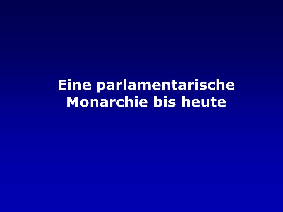 Eine parlamentarische Monarchie bis heute