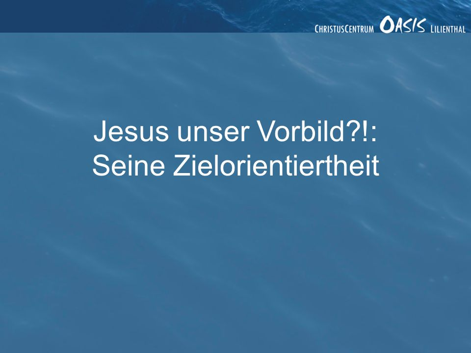 Jesus unser Vorbild !: Seine Zielorientiertheit