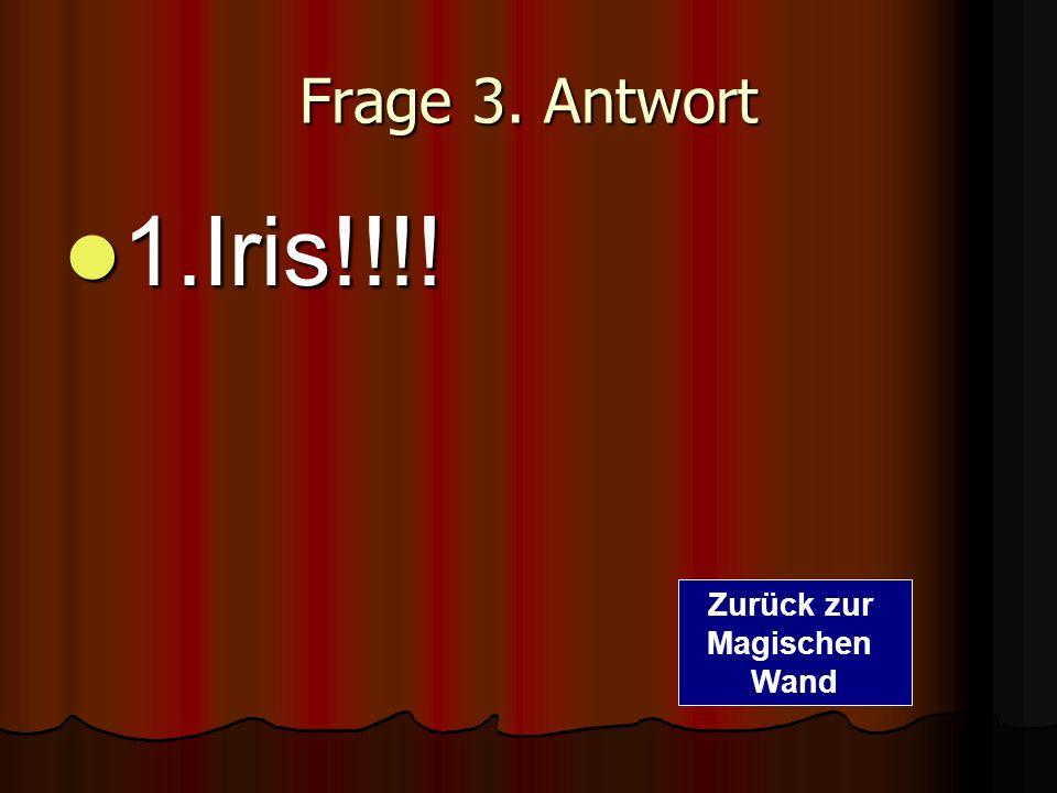 Frage 3. Antwort 1.Iris!!!! Zurück zur Magischen Wand