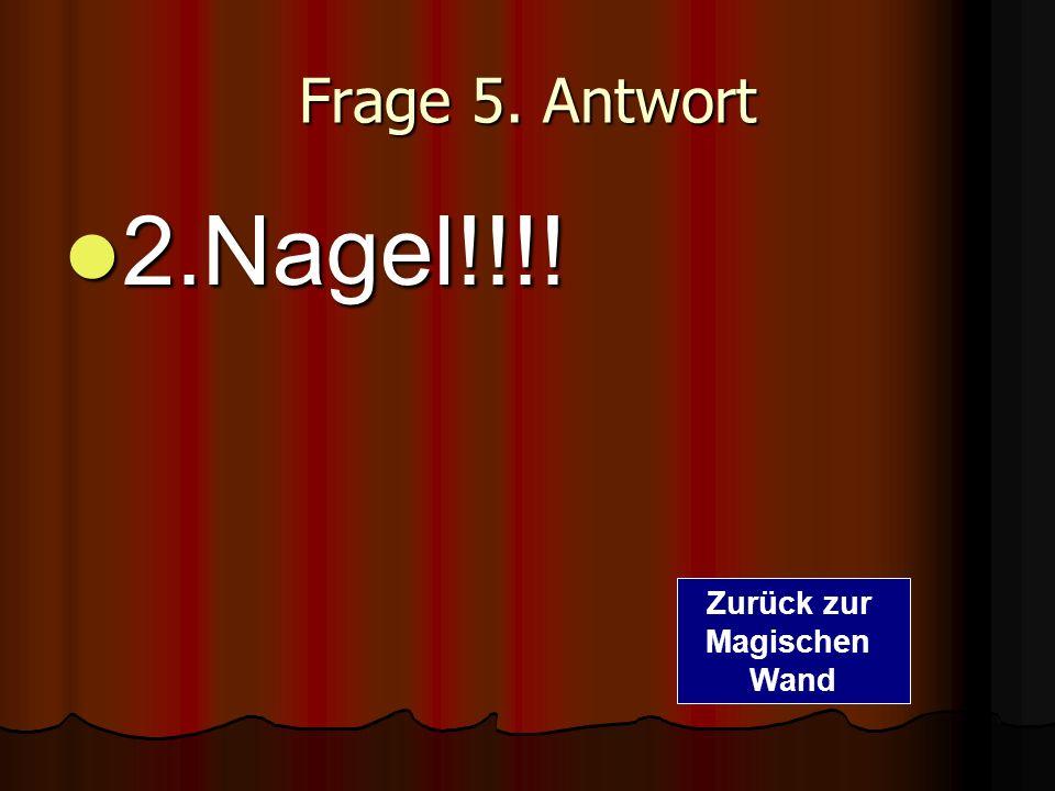 Frage 5. Antwort 2.Nagel!!!! Zurück zur Magischen Wand