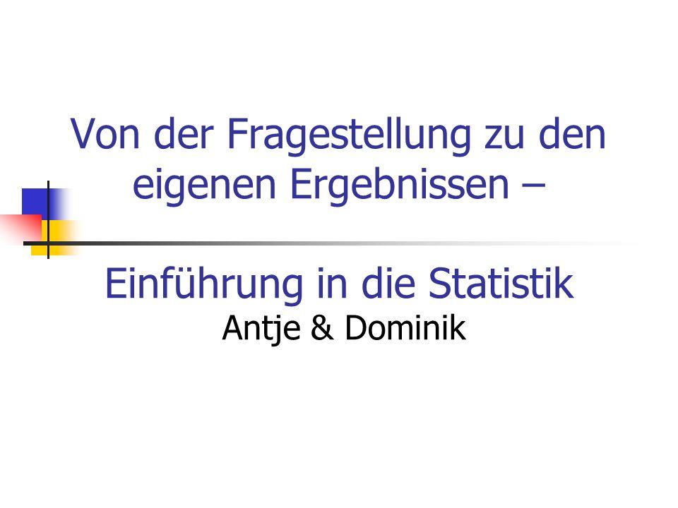 Von der Fragestellung zu den eigenen Ergebnissen – Einführung in die Statistik Antje & Dominik