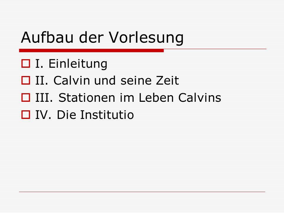 Aufbau der Vorlesung I. Einleitung II. Calvin und seine Zeit