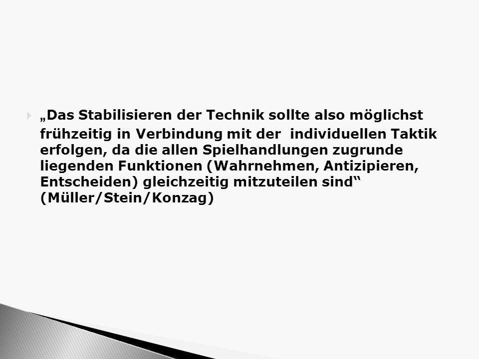 """""""Das Stabilisieren der Technik sollte also möglichst frühzeitig in Verbindung mit der individuellen Taktik erfolgen, da die allen Spielhandlungen zugrunde liegenden Funktionen (Wahrnehmen, Antizipieren, Entscheiden) gleichzeitig mitzuteilen sind (Müller/Stein/Konzag)"""