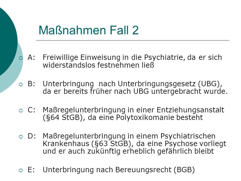 Maßnahmen Fall 2 A: Freiwillige Einweisung in die Psychiatrie, da er sich widerstandslos festnehmen ließ.