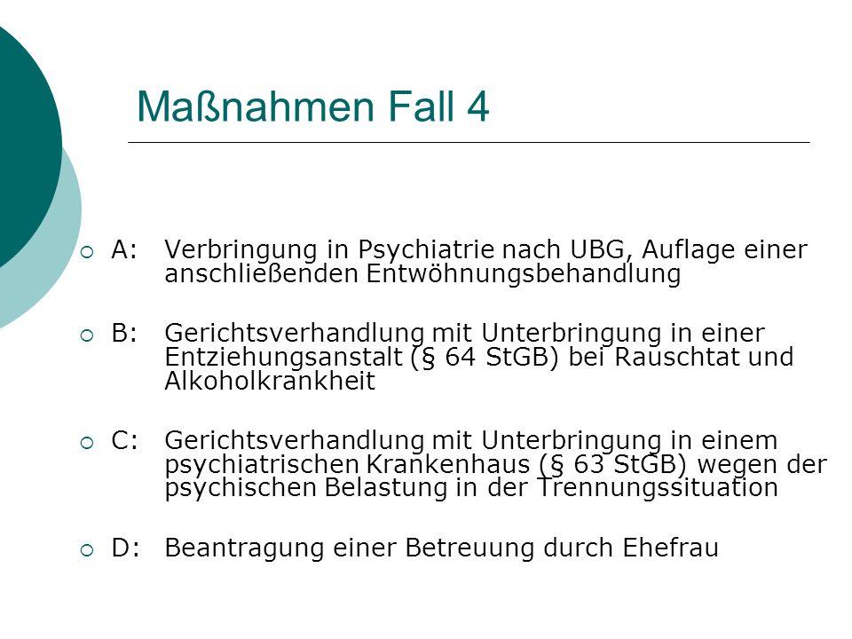 Maßnahmen Fall 4 A: Verbringung in Psychiatrie nach UBG, Auflage einer anschließenden Entwöhnungsbehandlung.