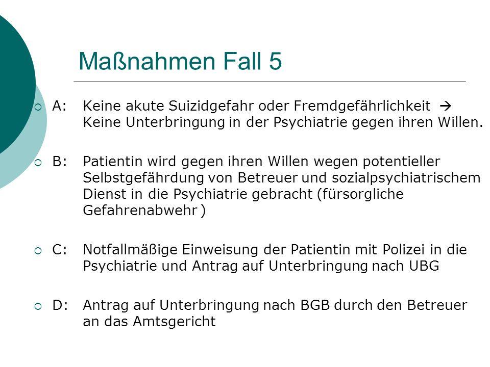 Maßnahmen Fall 5 A: Keine akute Suizidgefahr oder Fremdgefährlichkeit  Keine Unterbringung in der Psychiatrie gegen ihren Willen.
