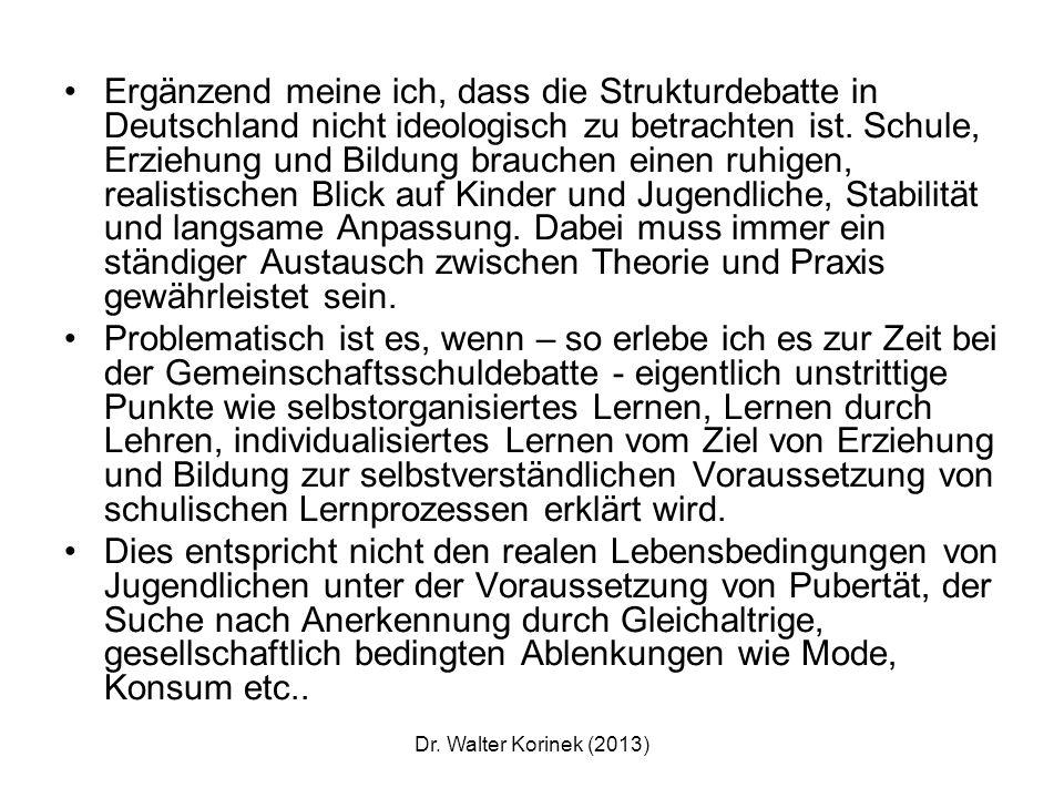 Ergänzend meine ich, dass die Strukturdebatte in Deutschland nicht ideologisch zu betrachten ist. Schule, Erziehung und Bildung brauchen einen ruhigen, realistischen Blick auf Kinder und Jugendliche, Stabilität und langsame Anpassung. Dabei muss immer ein ständiger Austausch zwischen Theorie und Praxis gewährleistet sein.