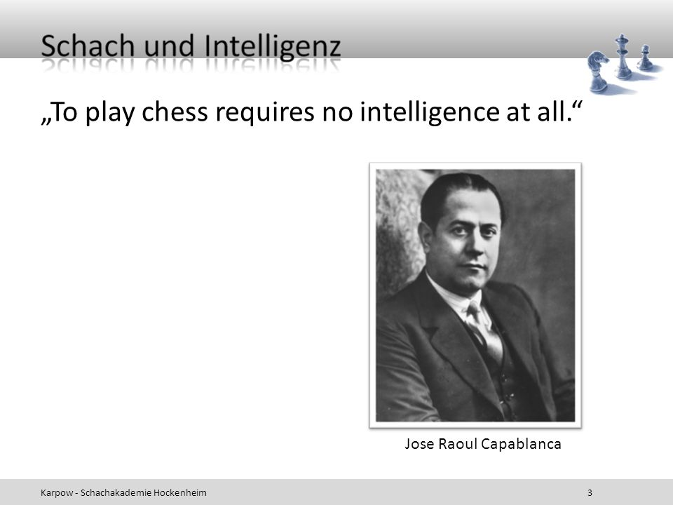 """To play chess requires no intelligence at all."