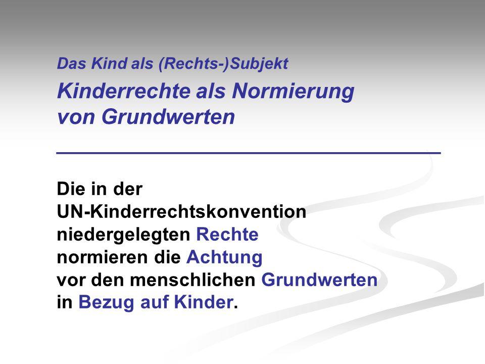 Das Kind als (Rechts-)Subjekt Kinderrechte als Normierung von Grundwerten ________________________________