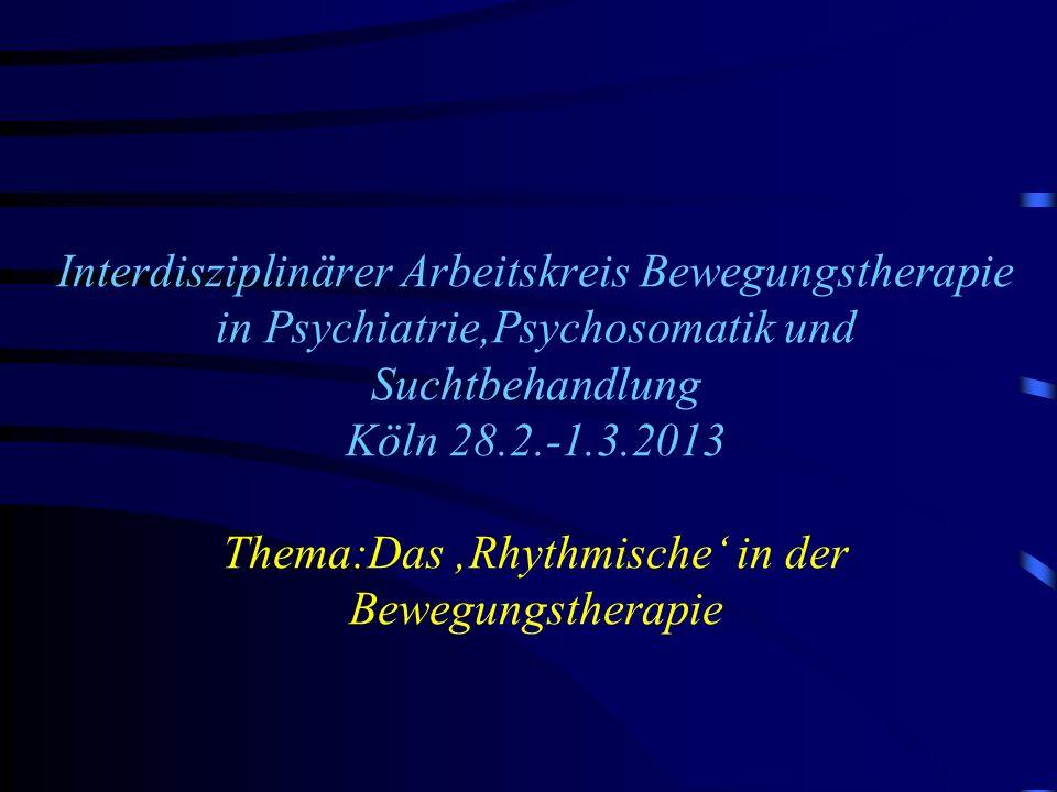 Interdisziplinärer Arbeitskreis Bewegungstherapie in Psychiatrie,Psychosomatik und Suchtbehandlung Köln 28.2.-1.3.2013 Thema:Das 'Rhythmische' in der Bewegungstherapie