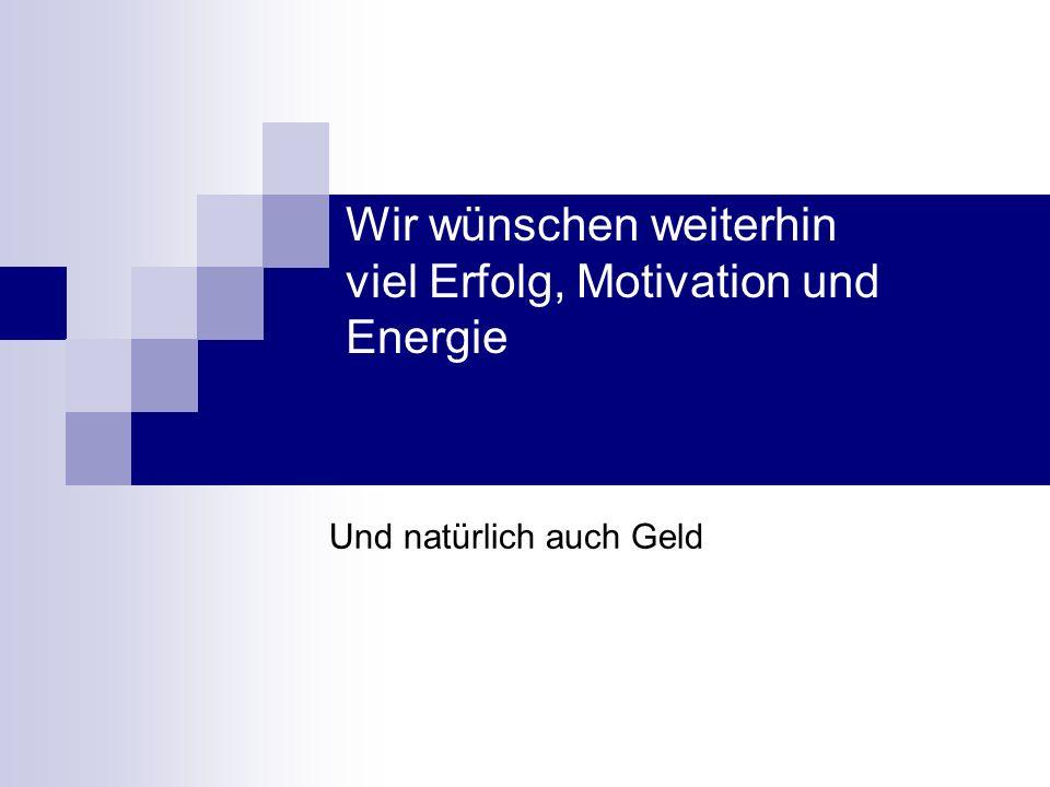 Wir wünschen weiterhin viel Erfolg, Motivation und Energie