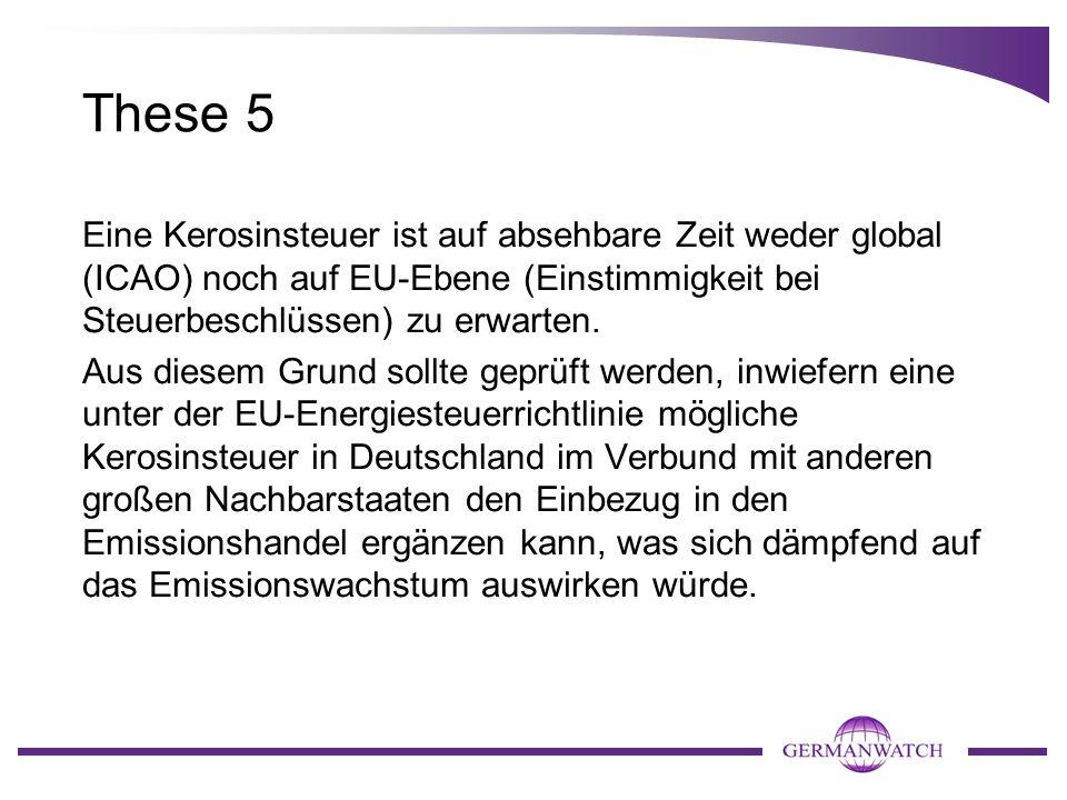 These 5 Eine Kerosinsteuer ist auf absehbare Zeit weder global (ICAO) noch auf EU-Ebene (Einstimmigkeit bei Steuerbeschlüssen) zu erwarten.