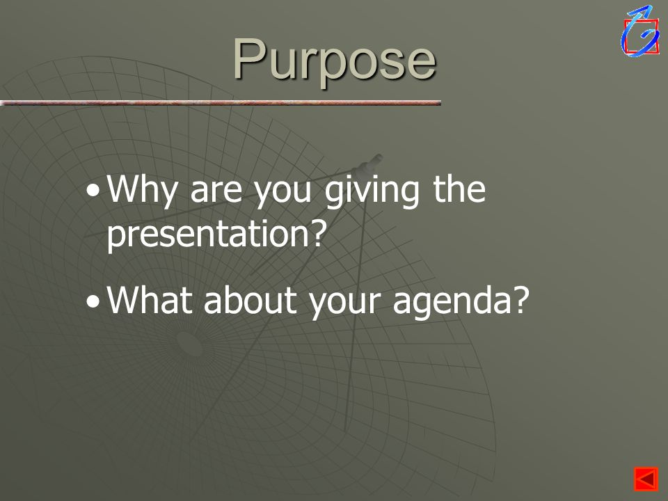 Purpose Why are you giving the presentation What about your agenda