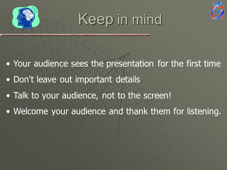 Keep in mind Your audience sees the presentation for the first time