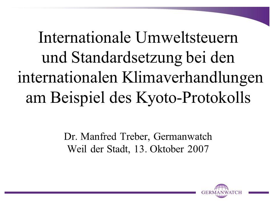 Internationale Umweltsteuern und Standardsetzung bei den internationalen Klimaverhandlungen am Beispiel des Kyoto-Protokolls Dr. Manfred Treber, Germanwatch Weil der Stadt, 13. Oktober 2007