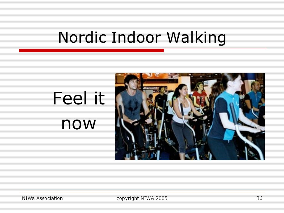 Nordic Indoor Walking Feel it now NIWa Association copyright NIWA 2005