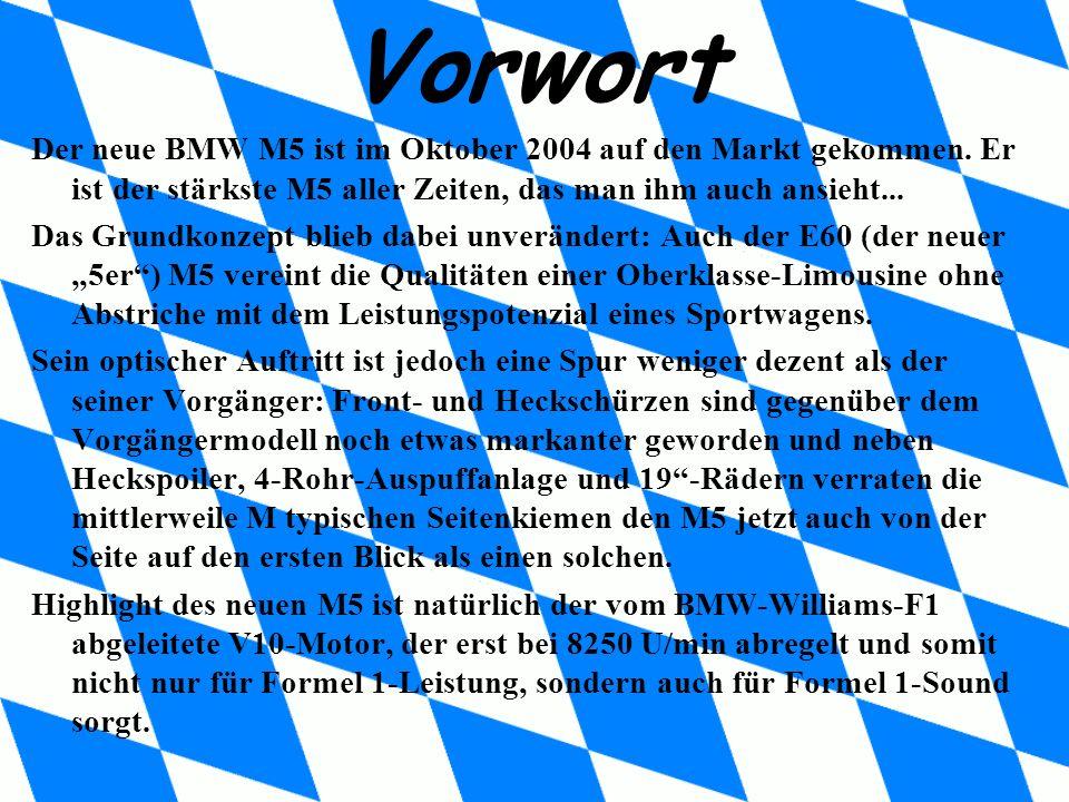 Vorwort Der neue BMW M5 ist im Oktober 2004 auf den Markt gekommen. Er ist der stärkste M5 aller Zeiten, das man ihm auch ansieht...