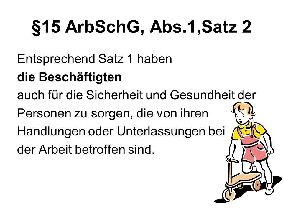 §15 ArbSchG, Abs.1,Satz 2 Entsprechend Satz 1 haben die Beschäftigten